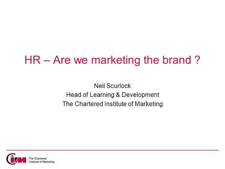 HR – Are we marketing the brand ? Neil Scurlock Head of Learning & Development The Chartered Institute of Marketing.