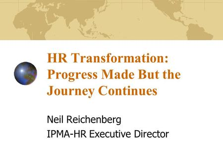 HR Transformation: Progress Made But the Journey Continues Neil Reichenberg IPMA-HR Executive Director.