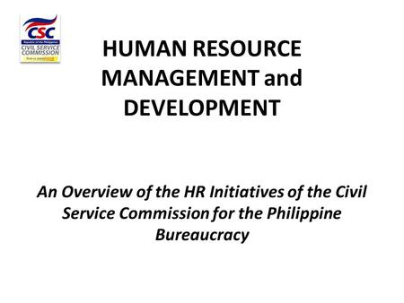 HUMAN RESOURCE MANAGEMENT and DEVELOPMENT An Overview of the HR Initiatives of the Civil Service Commission for the Philippine Bureaucracy.