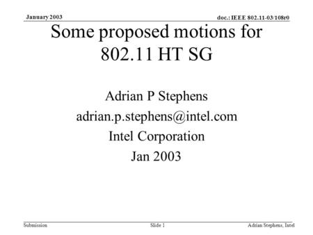 Doc.: IEEE 802.11-03/108r0 Submission January 2003 Adrian Stephens, IntelSlide 1 Some proposed motions for 802.11 HT SG Adrian P Stephens
