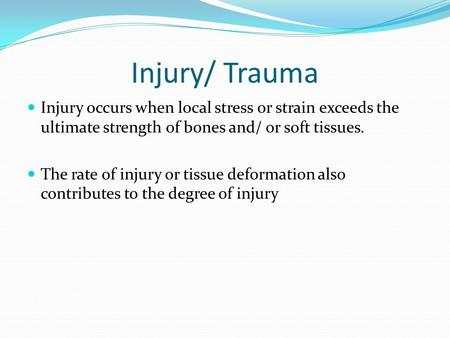 Injury/ Trauma Injury occurs when local stress or strain exceeds the ultimate strength of bones and/ or soft tissues. The rate of injury or tissue deformation.