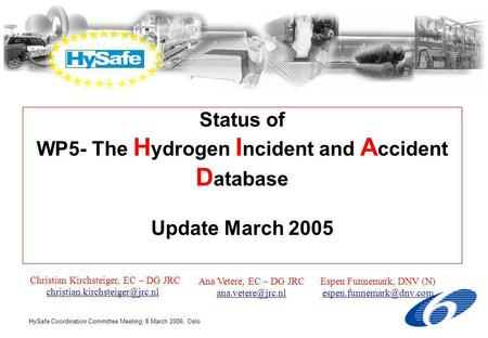 HySafe Coordination Committee Meeting, 8 March 2006, Oslo Status of WP5- The H ydrogen I ncident and A ccident D atabase Update March 2005 Christian Kirchsteiger,