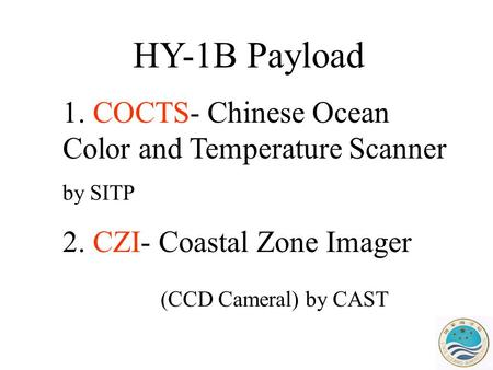 HY-1B Payload 1. COCTS- Chinese Ocean Color and Temperature Scanner by SITP 2. CZI- Coastal Zone Imager (CCD Cameral) by CAST.