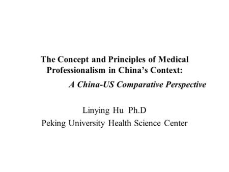 The Concept and Principles of Medical Professionalism in China's Context: A China-US Comparative Perspective Linying Hu Ph.D Peking University Health Science.