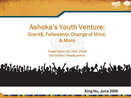 Ashoka's Youth Venture: Grant$, Fellowship, Change of Mind, & More Presentation for YOH! 2008 World Bank Headquarters Xing Hu, June 2008.