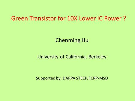 Green Transistor for 10X Lower IC Power ? Chenming Hu University of California, Berkeley Supported by: DARPA STEEP, FCRP-MSD.