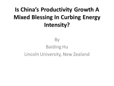 Is China's Productivity Growth A Mixed Blessing In Curbing Energy Intensity? By Baiding Hu Lincoln University, New Zealand.