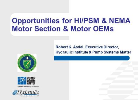 Opportunities for HI/PSM & NEMA Motor Section & Motor OEMs Robert K. Asdal, Executive Director, Hydraulic Institute & Pump Systems Matter.