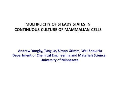 MULTIPLICITY OF STEADY STATES IN CONTINUOUS CULTURE OF MAMMALIAN CELLS Andrew Yongky, Tung Le, Simon Grimm, Wei-Shou Hu Department of Chemical Engineering.