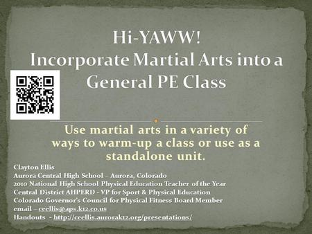 Use martial arts in a variety of ways to warm-up a class or use as a standalone unit. Clayton Ellis Aurora Central High School – Aurora, Colorado 2010.