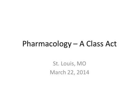 Pharmacology – A Class Act St. Louis, MO March 22, 2014.