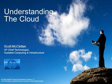 Understanding The Cloud Scott McClellan VP Chief Technologist, Scalable Computing & Infrastructure © 2008 Hewlett-Packard Development Company, L.P. The.