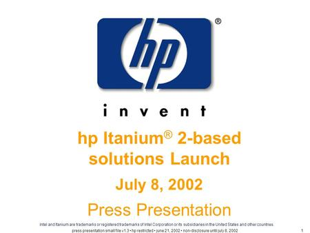 Hp Itanium ® 2-based solutions Launch July 8, 2002 Press Presentation Intel and Itanium are trademarks or registered trademarks of Intel Corporation or.