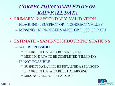 CORRECTION/COMPLETION OF RAINFALL DATA PRIMARY & SECONDARY VALIDATION –FLAGGING : SUSPECT OR INCORRECT VALUES –MISSING : NON-OBSERVANCE OR LOSS OF DATA.