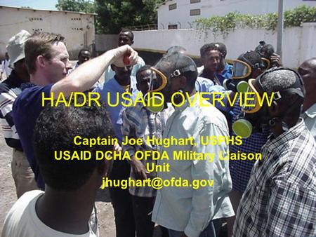 HA/DR USAID OVERVIEW Captain Joe Hughart, USPHS USAID DCHA OFDA Military Liaison Unit