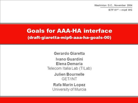 Washinton D.C., November 2004 IETF 61 st – mip6 WG Goals for AAA-HA interface (draft-giaretta-mip6-aaa-ha-goals-00) Gerardo Giaretta Ivano Guardini Elena.