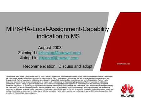 Www.huawei.com MIP6-HA-Local-Assignment-Capability indication to MS Contributors grant a free, irrevocable license to 3GPP2 and its Organization Partners.