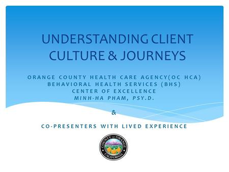 ORANGE COUNTY HEALTH CARE AGENCY(OC HCA) BEHAVIORAL HEALTH SERVICES (BHS) CENTER OF EXCELLENCE MINH-HA PHAM, PSY.D. & CO-PRESENTERS WITH LIVED EXPERIENCE.