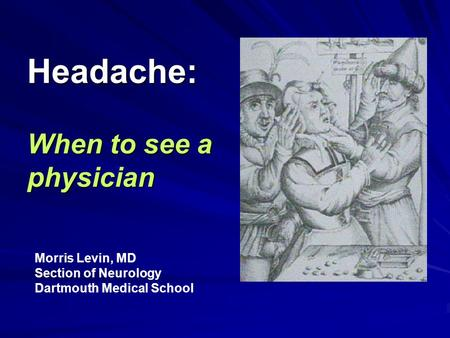 Headache: When to see a physician Morris Levin, MD Section of Neurology Dartmouth Medical School.