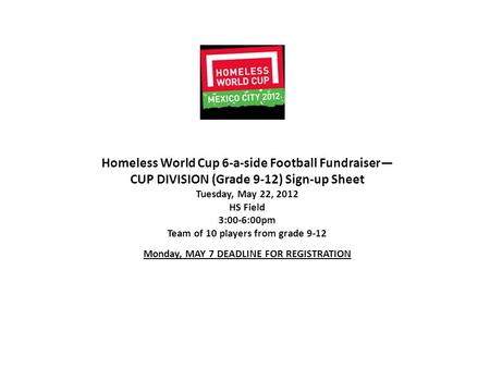 Homeless World Cup 6-a-side Football Fundraiser— CUP DIVISION (Grade 9-12) Sign-up Sheet Tuesday, May 22, 2012 HS Field 3:00-6:00pm Team of 10 players.