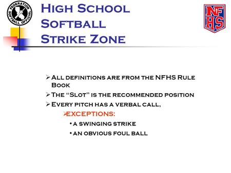 "High School Softball Strike Zone  All definitions are from the NFHS Rule Book  The ""Slot"" is the recommended position  Every pitch has a verbal call,"
