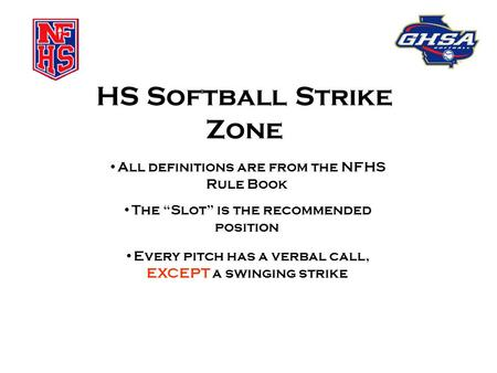 "HS Softball Strike Zone All definitions are from the NFHS Rule Book The ""Slot"" is the recommended position Every pitch has a verbal call, EXCEPT a swinging."