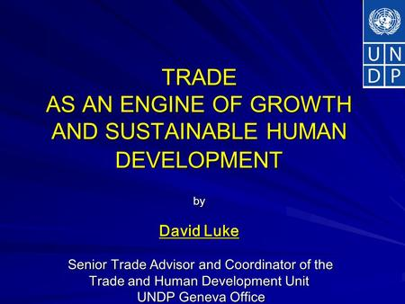 TRADE AS AN ENGINE OF GROWTH AND SUSTAINABLE HUMAN DEVELOPMENT by David Luke Senior Trade Advisor and Coordinator of the Trade and Human Development Unit.