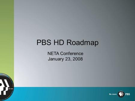 "PBS HD Roadmap NETA Conference January 23, 2008. HD: The New Standard ""Why can't I find my PBS shows in HD?"" Matching other broadcasters' HD model Aggressive."