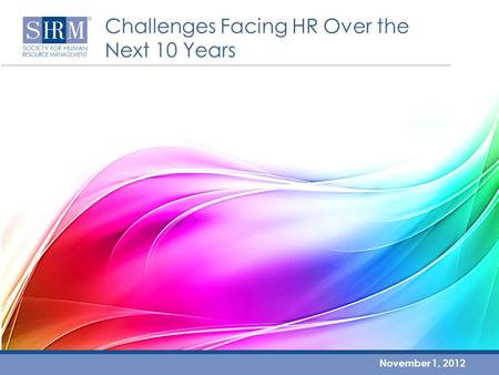 Challenges Facing HR Over the Next 10 Years November 1, 2012.