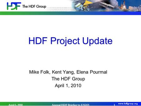 HDF Project Update Mike Folk, Kent Yang, Elena Pourmal The HDF Group April 1, 2010 Annual HDF Briefing to ESDIS1.