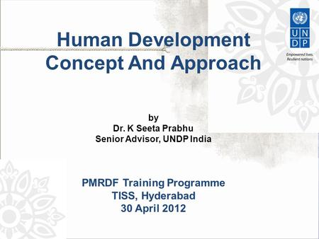 Human Development Concept And Approach by Dr. K Seeta Prabhu Senior Advisor, UNDP India PMRDF Training Programme TISS, Hyderabad 30 April 2012.