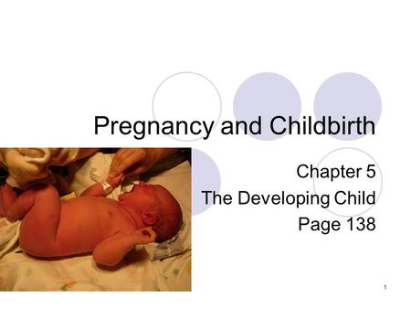 Pregnancy and Childbirth Chapter 5 The Developing Child Page 138 1.