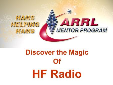 Discover the Magic Of HF Radio. Welcome to Worldwide Communications This presentation is designed to introduce the new or recently upgraded ham to HF.