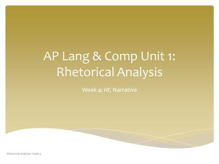 AP Lang & Comp Unit 1: Rhetorical Analysis Week 4: HF, Narrative Rhetorical Analysis Week 4.