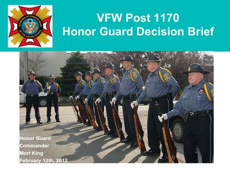 VFW Post 1170 Honor Guard Decision Brief Honor Guard Commander Mort King February 12th, 2012.