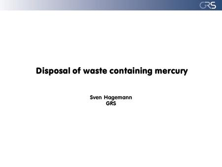 Disposal of waste containing mercury Sven Hagemann GRS.