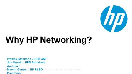 © Copyright 2013 Hewlett-Packard Development Company, L.P. The information contained herein is subject to change without notice. Why HP Networking? Wesley.