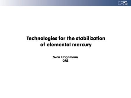 Technologies for the stabilization of elemental mercury Sven Hagemann GRS.