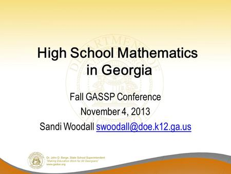 High School Mathematics in Georgia Fall GASSP Conference November 4, 2013 Sandi Woodall