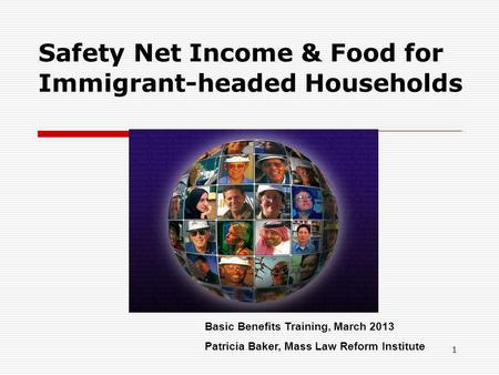 1 Safety Net Income & Food for Immigrant-headed Households Basic Benefits Training, March 2013 Patricia Baker, Mass Law Reform Institute.
