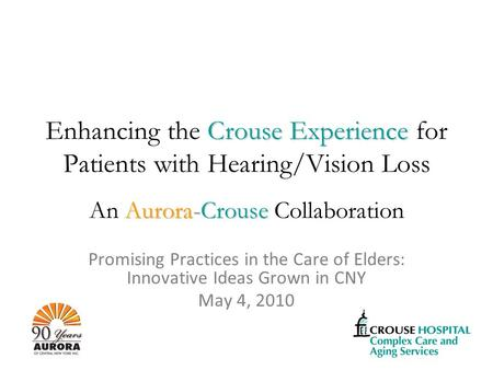 Crouse Experience Enhancing the Crouse Experience for Patients with Hearing/Vision Loss Aurora-Crouse An Aurora-Crouse Collaboration Promising Practices.