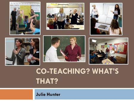 CO-TEACHING? WHAT'S THAT? Julie Hunter. Co-teaching? Are you crazy? I have no idea what that is!!! When 2 or more trained educators in one educational.