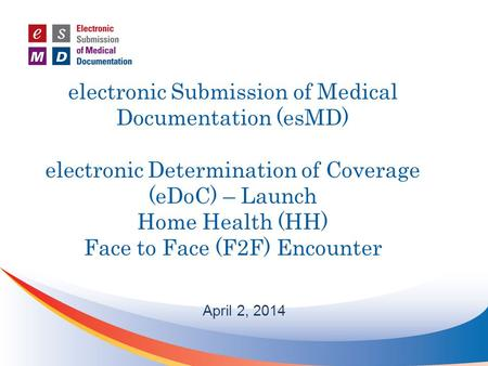 Electronic Submission of Medical Documentation (esMD) electronic Determination of Coverage (eDoC) – Launch Home Health (HH) Face to Face (F2F) Encounter.