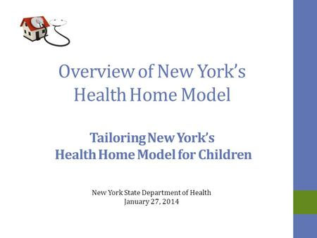 Overview of New York's Health Home Model Tailoring New York's Health Home Model for Children New York State Department of Health January 27, 2014.