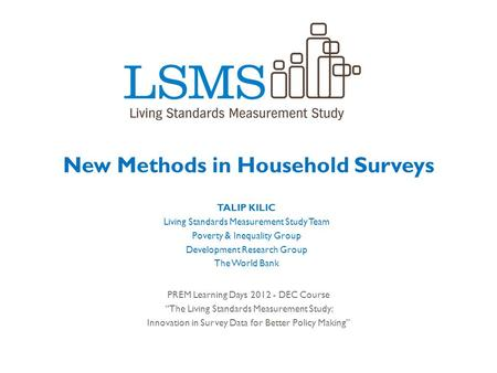 New Methods in Household Surveys TALIP KILIC Living Standards Measurement Study Team Poverty & Inequality Group Development Research Group The World Bank.