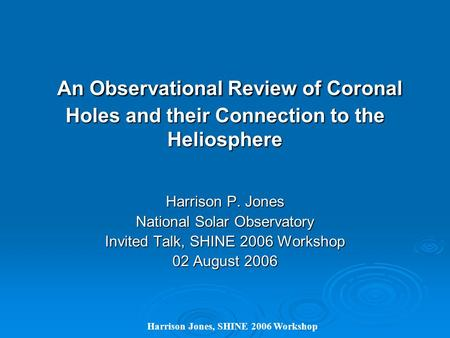 Harrison Jones, SHINE 2006 Workshop An Observational Review of Coronal Holes and their Connection to the Heliosphere An Observational Review of Coronal.