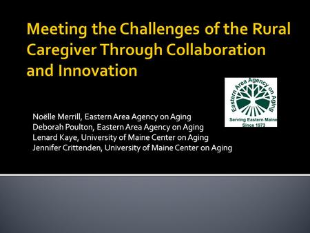 Noëlle Merrill, Eastern Area Agency on Aging Deborah Poulton, Eastern Area Agency on Aging Lenard Kaye, University of Maine Center on Aging Jennifer Crittenden,