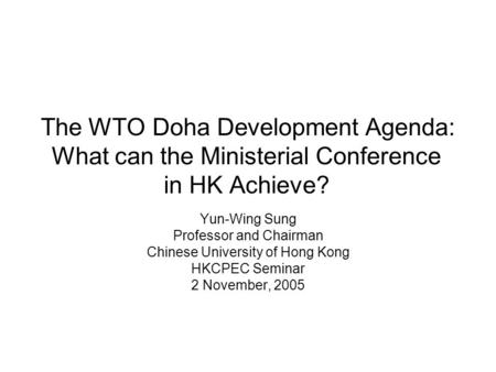 The WTO Doha Development Agenda: What can the Ministerial Conference in HK Achieve? Yun-Wing Sung Professor and Chairman Chinese University of Hong Kong.