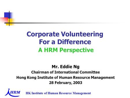 HK Institute of Human Resource Management Corporate Volunteering For a Difference A HRM Perspective Mr. Eddie Ng Chairman of International Committee Hong.