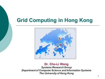 1 Grid Computing in Hong Kong Dr. Cho-Li Wang Systems Research Group Department of Computer Science and Information Systems The University of Hong Kong.